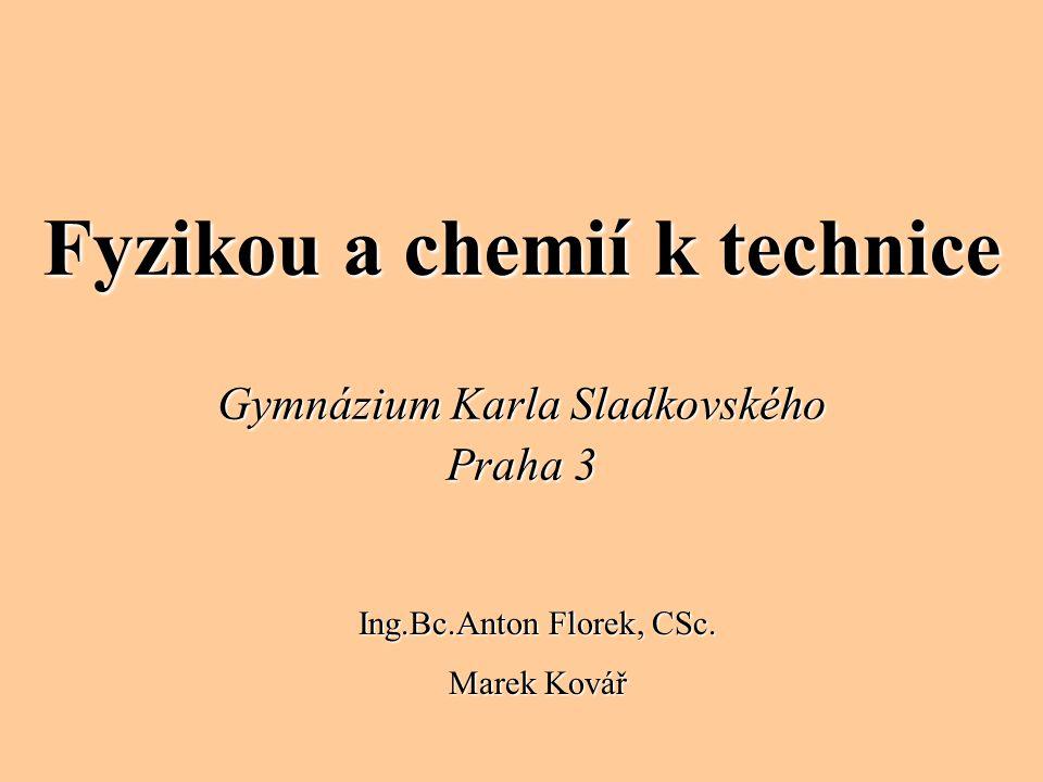 Fyzikou a chemií k technice Gymnázium Karla Sladkovského Praha 3 Ing.Bc.Anton Florek, CSc. Marek Kovář