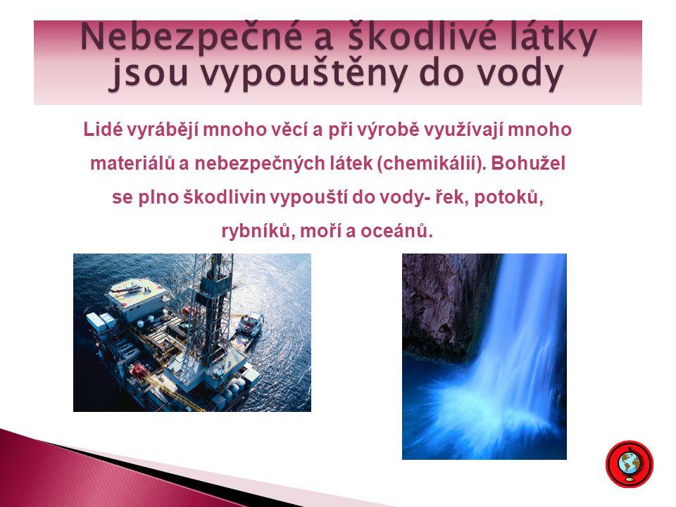 Nebezpečné a škodlivé látky jsou vypouštěny do vody Lidé vyrábějí mnoho věcí a při výrobě využívají mnoho materiálů a nebezpečných látek (chemikálií).