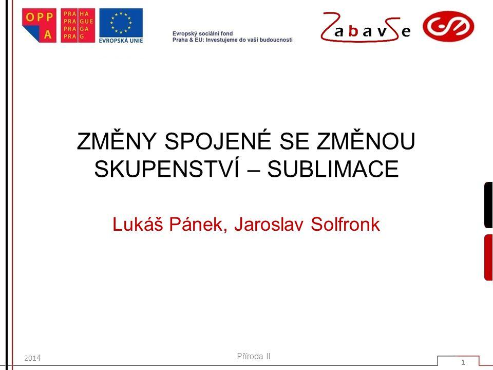 ZMĚNY SPOJENÉ SE ZMĚNOU SKUPENSTVÍ – SUBLIMACE Lukáš Pánek, Jaroslav Solfronk 201 4 Příroda II 1