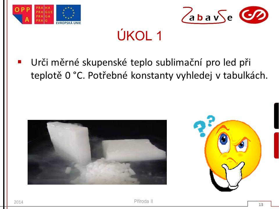 ÚKOL 1  Urči měrné skupenské teplo sublimační pro led při teplotě 0 °C. Potřebné konstanty vyhledej v tabulkách. Příroda II 13 2014