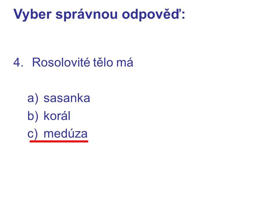 4.Rosolovité tělo má a)sasanka b)korál c)medúza Vyber správnou odpověď:
