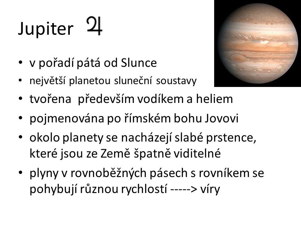 Jupiter v pořadí pátá od Slunce největší planetou sluneční soustavy tvořena především vodíkem a heliem pojmenována po římském bohu Jovovi okolo planety se nacházejí slabé prstence, které jsou ze Země špatně viditelné plyny v rovnoběžných pásech s rovníkem se pohybují různou rychlostí -----> víry