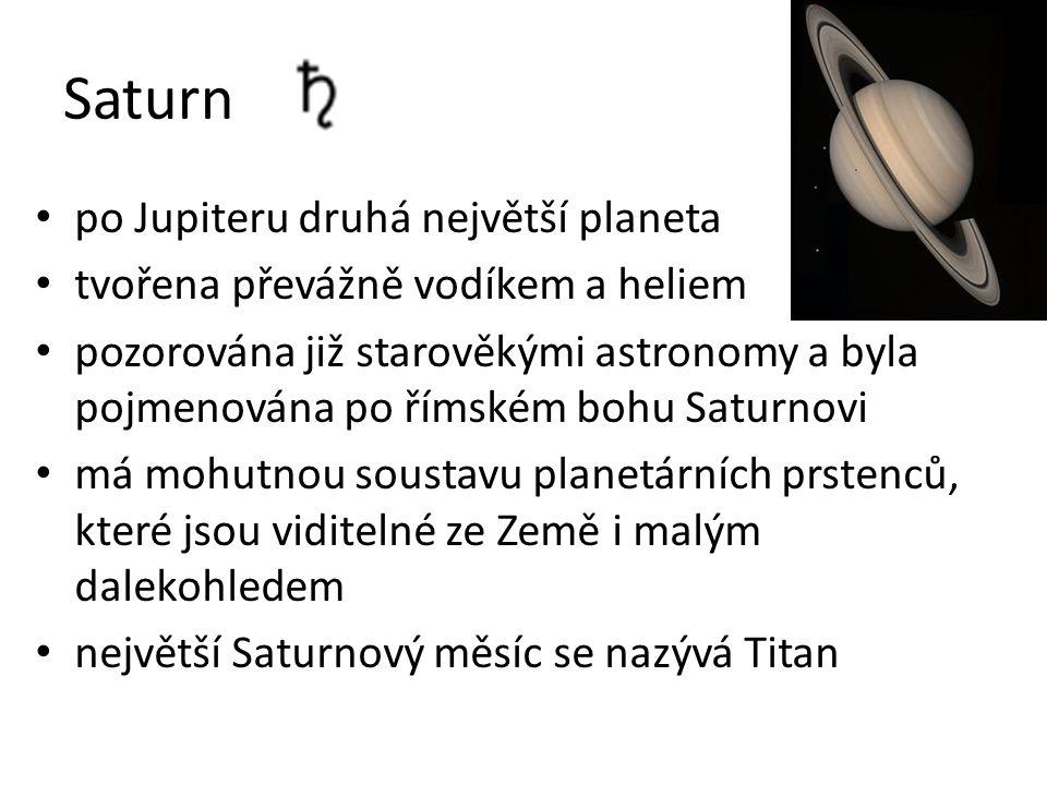 Saturn po Jupiteru druhá největší planeta tvořena převážně vodíkem a heliem pozorována již starověkými astronomy a byla pojmenována po římském bohu Saturnovi má mohutnou soustavu planetárních prstenců, které jsou viditelné ze Země i malým dalekohledem největší Saturnový měsíc se nazývá Titan