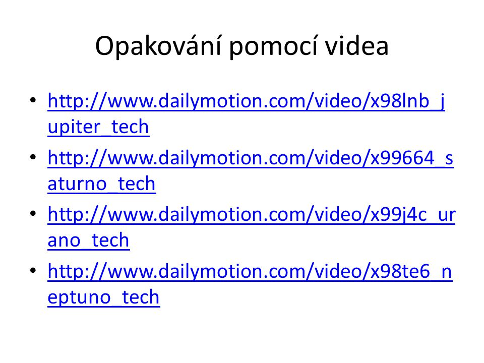 Opakování pomocí videa http://www.dailymotion.com/video/x98lnb_j upiter_tech http://www.dailymotion.com/video/x98lnb_j upiter_tech http://www.dailymotion.com/video/x99664_s aturno_tech http://www.dailymotion.com/video/x99664_s aturno_tech http://www.dailymotion.com/video/x99j4c_ur ano_tech http://www.dailymotion.com/video/x99j4c_ur ano_tech http://www.dailymotion.com/video/x98te6_n eptuno_tech http://www.dailymotion.com/video/x98te6_n eptuno_tech