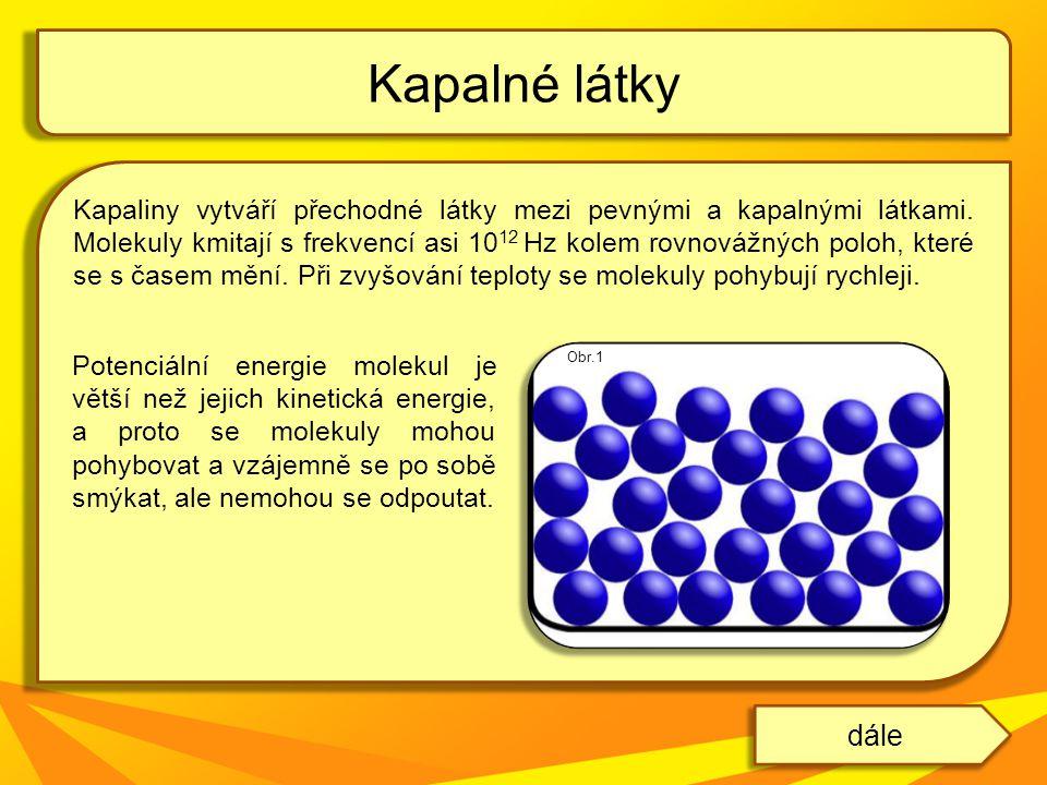 Kapaliny vytváří přechodné látky mezi pevnými a kapalnými látkami. Molekuly kmitají s frekvencí asi 10 12 Hz kolem rovnovážných poloh, které se s čase