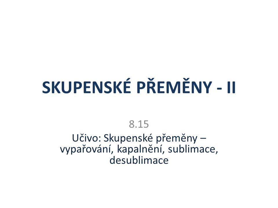 SKUPENSKÉ PŘEMĚNY - II 8.15 Učivo: Skupenské přeměny – vypařování, kapalnění, sublimace, desublimace