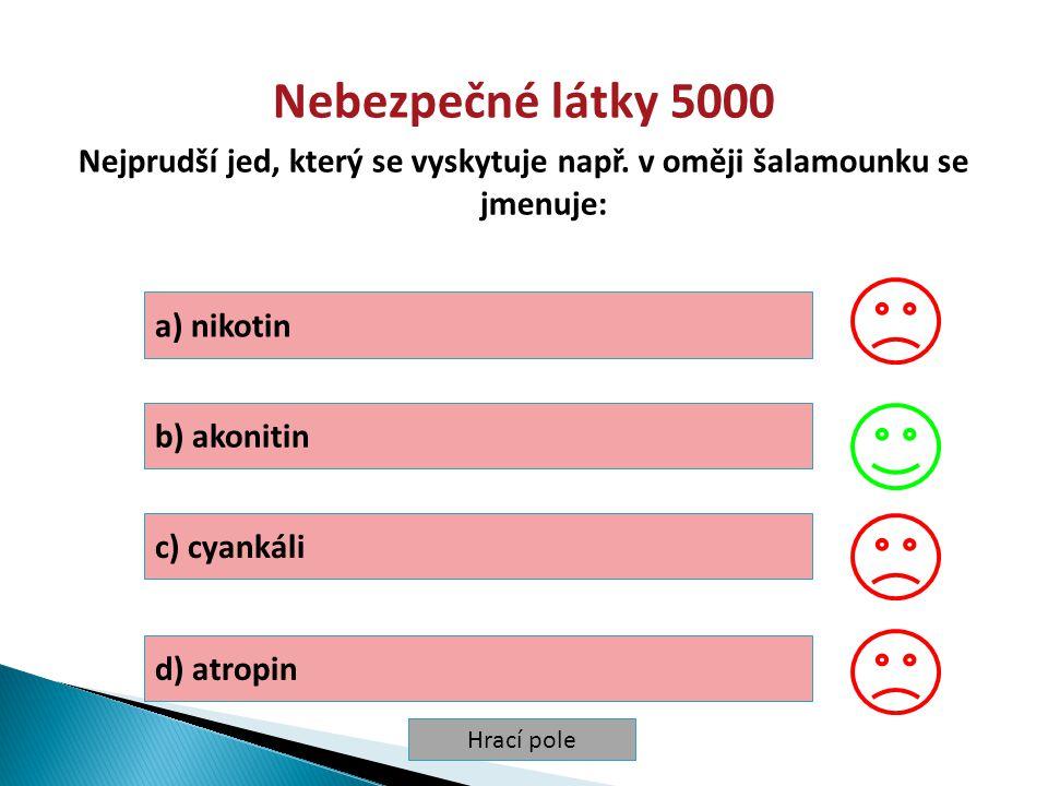 Hrací pole Nebezpečné látky 5000 Nejprudší jed, který se vyskytuje např. v oměji šalamounku se jmenuje: a) nikotin b) akonitin c) cyankáli d) atropin