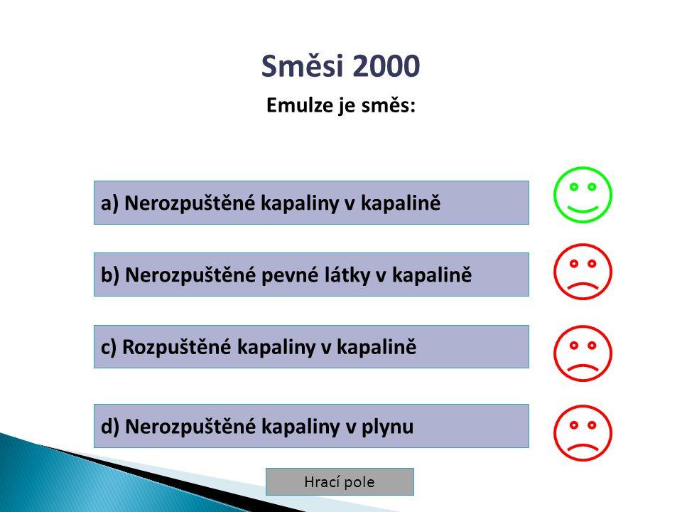 Hrací pole Směsi 2000 Emulze je směs: a) Nerozpuštěné kapaliny v kapalině b) Nerozpuštěné pevné látky v kapalině c) Rozpuštěné kapaliny v kapalině d)