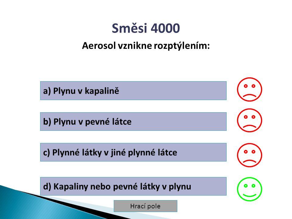Hrací pole Směsi 4000 Aerosol vznikne rozptýlením: a) Plynu v kapalině b) Plynu v pevné látce c) Plynné látky v jiné plynné látce d) Kapaliny nebo pev