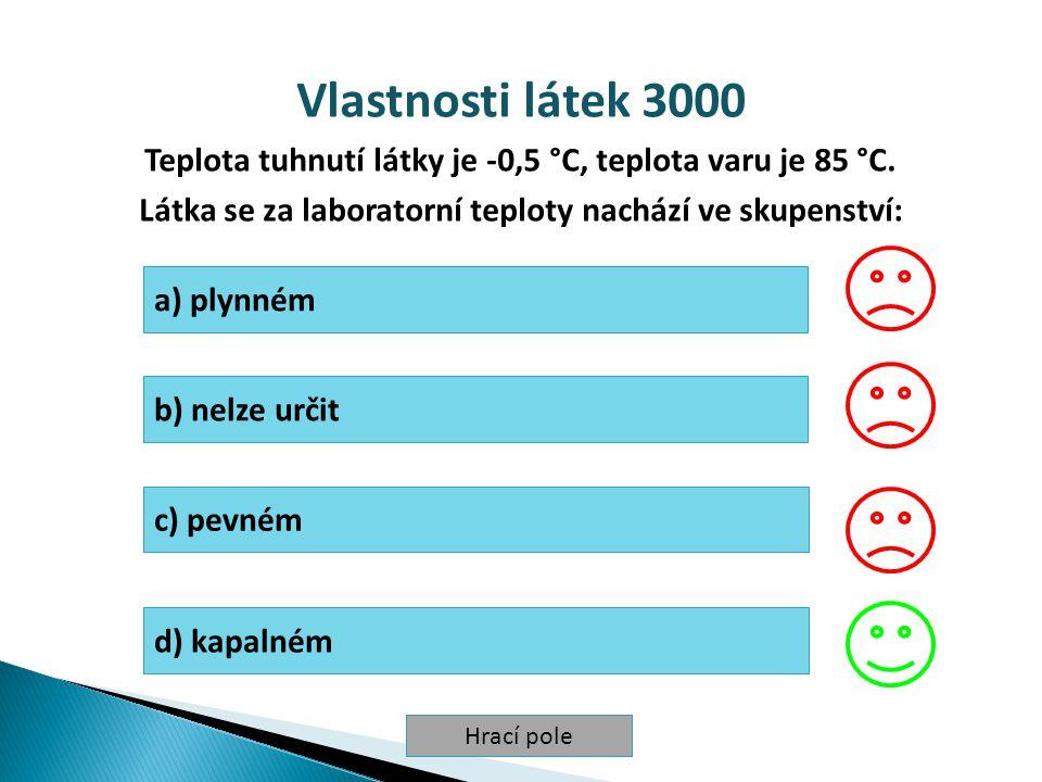 Hrací pole Vlastnosti látek 3000 Teplota tuhnutí látky je -0,5 °C, teplota varu je 85 °C. Látka se za laboratorní teploty nachází ve skupenství: a) pl