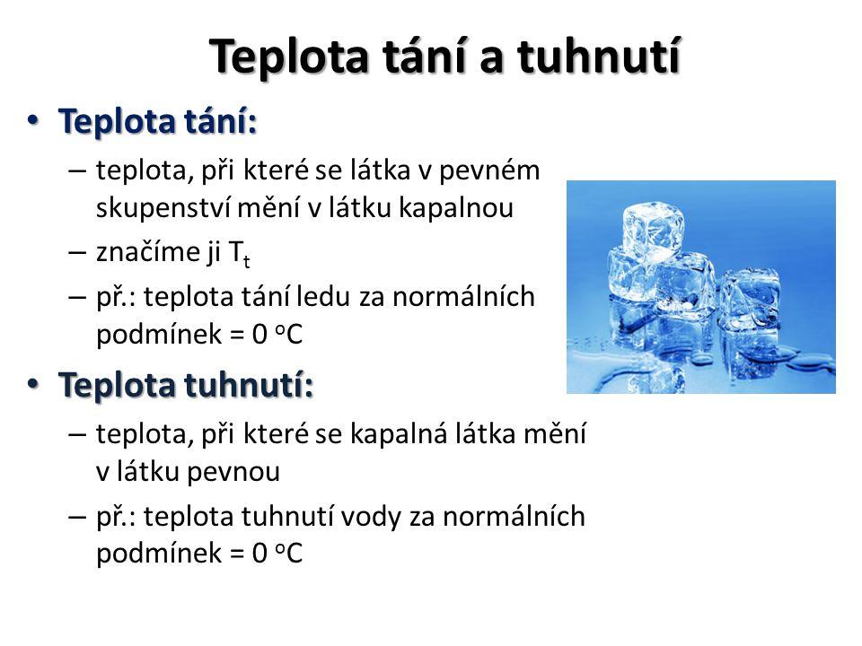 Teplota tání a tuhnutí Teplota tání: Teplota tání: – teplota, při které se látka v pevném skupenství mění v látku kapalnou – značíme ji T t – př.: teplota tání ledu za normálních podmínek = 0 o C Teplota tuhnutí: Teplota tuhnutí: – teplota, při které se kapalná látka mění v látku pevnou – př.: teplota tuhnutí vody za normálních podmínek = 0 o C