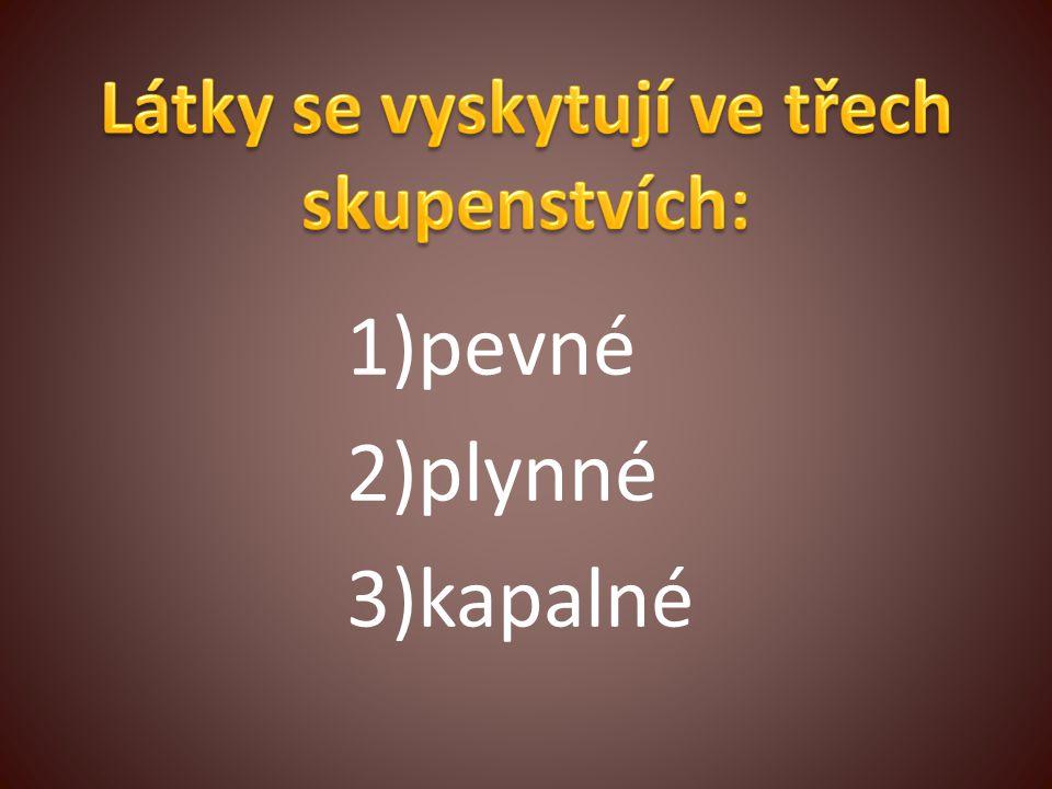 1)pevné 2)plynné 3)kapalné