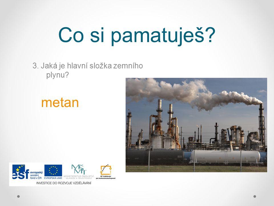 Co si pamatuješ? 3. Jaká je hlavní složka zemního plynu? metan