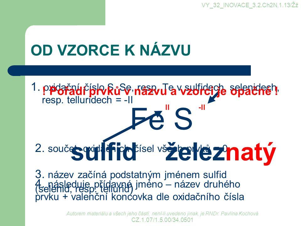 OD VZORCE K NÁZVU 1. oxidační číslo S, Se, resp. Te v sulfidech, selenidech, resp. telluridech = -II VY_32_INOVACE_3.2.Ch2N,1.13/Žž Fe S -II 2. součet