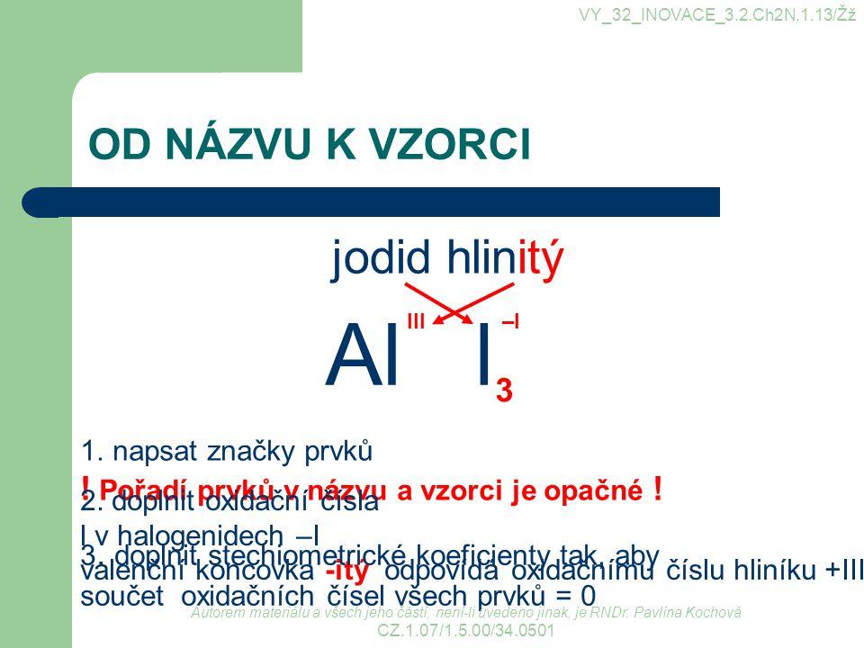 VY_32_INOVACE_3.2.Ch2N,1.13/Žž OD NÁZVU K VZORCI jodid hlinitý 1.napsat značky prvků ! Pořadí prvků v názvu a vzorci je opačné ! 2. doplnit oxidační č