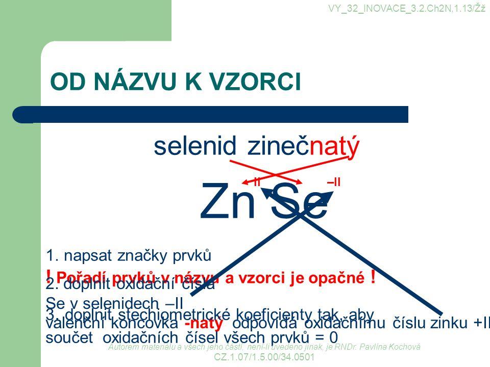 VY_32_INOVACE_3.2.Ch2N,1.13/Žž OD NÁZVU K VZORCI selenid zinečnatý 1.napsat značky prvků ! Pořadí prvků v názvu a vzorci je opačné ! 2. doplnit oxidač
