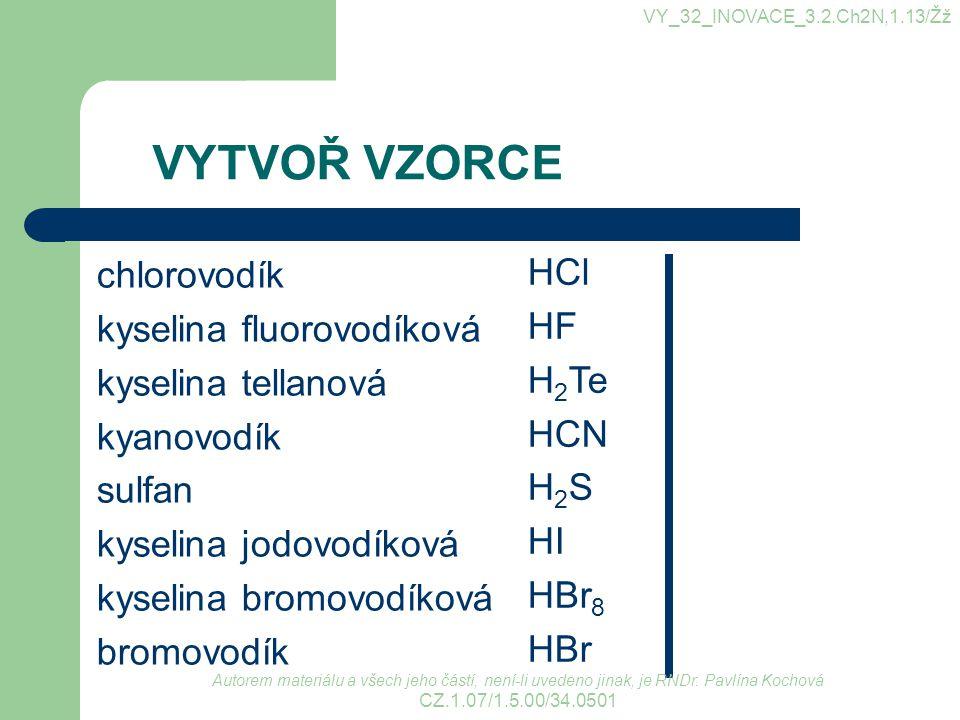 VYTVOŘ VZORCE chlorovodík kyselina fluorovodíková kyselina tellanová kyanovodík sulfan kyselina jodovodíková kyselina bromovodíková bromovodík HCl HF