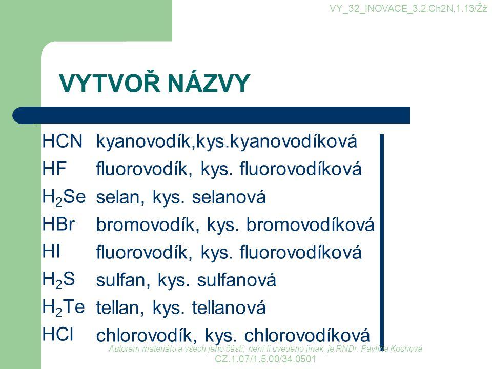 VYTVOŘ NÁZVY HCN HF H 2 Se HBr HI H 2 S H 2 Te HCl kyanovodík,kys.kyanovodíková fluorovodík, kys. fluorovodíková selan, kys. selanová bromovodík, kys.