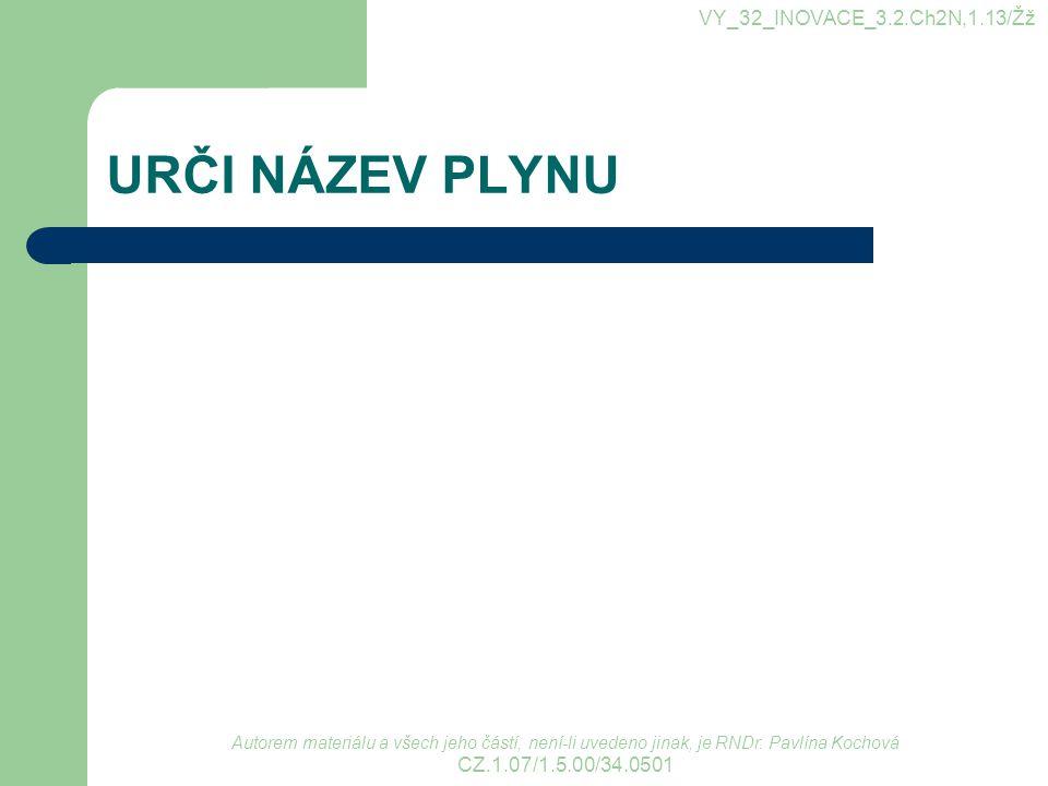URČI NÁZEV PLYNU VY_32_INOVACE_3.2.Ch2N,1.13/Žž Autorem materiálu a všech jeho částí, není-li uvedeno jinak, je RNDr. Pavlína Kochová CZ.1.07/1.5.00/3