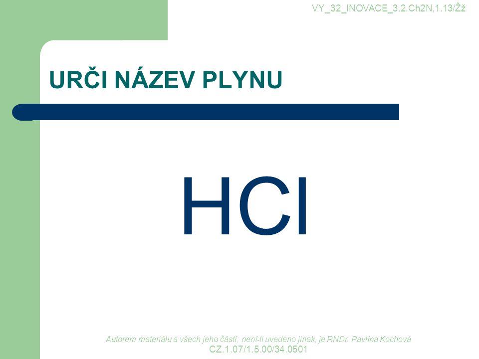 URČI NÁZEV PLYNU HCl VY_32_INOVACE_3.2.Ch2N,1.13/Žž Autorem materiálu a všech jeho částí, není-li uvedeno jinak, je RNDr. Pavlína Kochová CZ.1.07/1.5.
