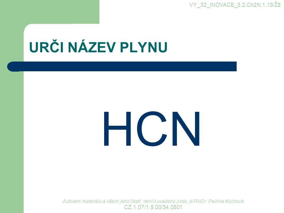 URČI NÁZEV PLYNU HCN VY_32_INOVACE_3.2.Ch2N,1.13/Žž Autorem materiálu a všech jeho částí, není-li uvedeno jinak, je RNDr. Pavlína Kochová CZ.1.07/1.5.