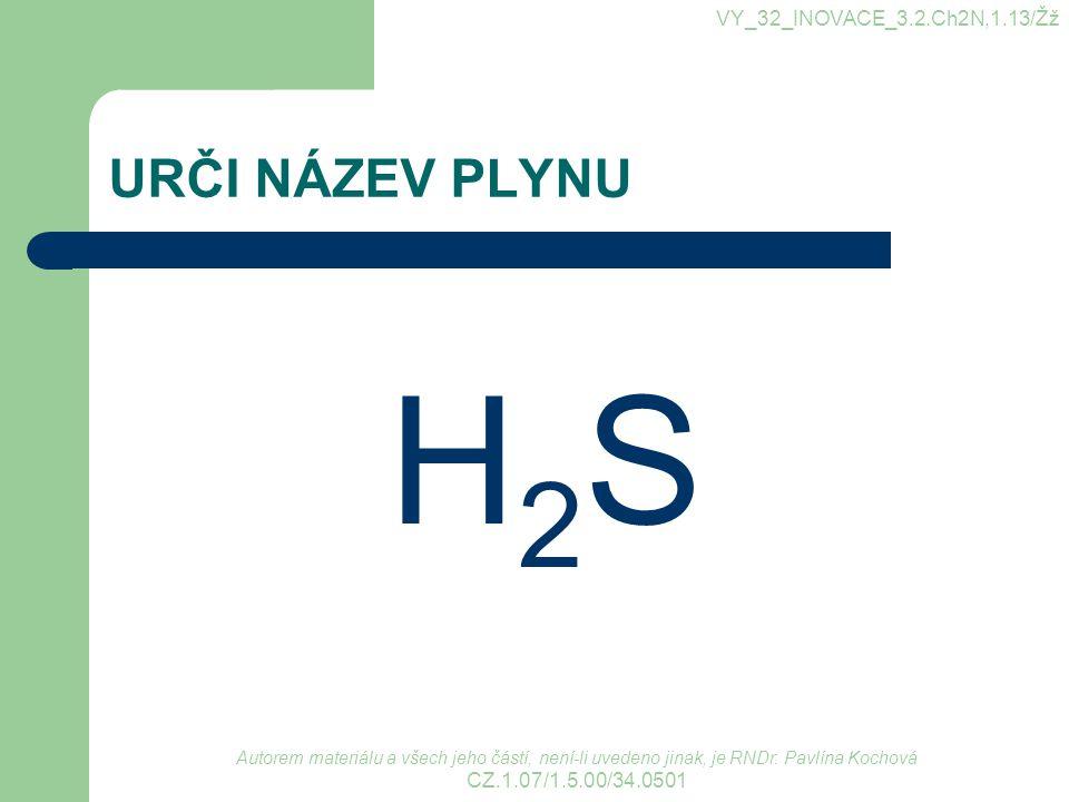 URČI NÁZEV PLYNU H2SH2S VY_32_INOVACE_3.2.Ch2N,1.13/Žž Autorem materiálu a všech jeho částí, není-li uvedeno jinak, je RNDr. Pavlína Kochová CZ.1.07/1