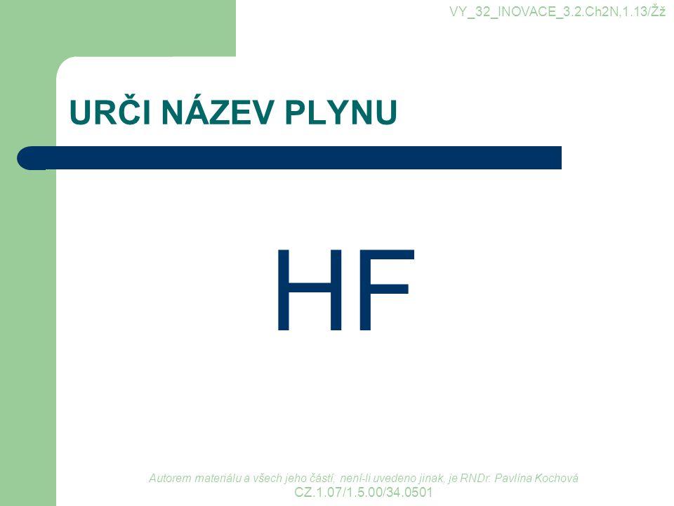 URČI NÁZEV PLYNU HF VY_32_INOVACE_3.2.Ch2N,1.13/Žž Autorem materiálu a všech jeho částí, není-li uvedeno jinak, je RNDr. Pavlína Kochová CZ.1.07/1.5.0