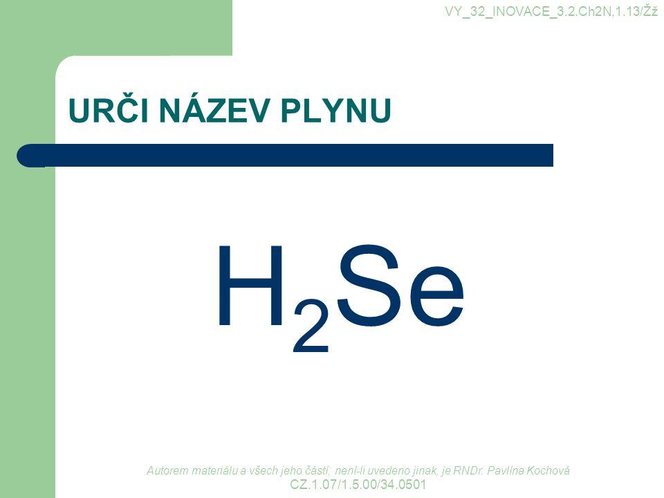 URČI NÁZEV PLYNU H 2 Se VY_32_INOVACE_3.2.Ch2N,1.13/Žž Autorem materiálu a všech jeho částí, není-li uvedeno jinak, je RNDr. Pavlína Kochová CZ.1.07/1
