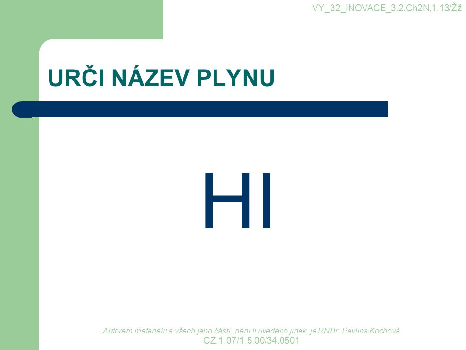 URČI NÁZEV PLYNU HI VY_32_INOVACE_3.2.Ch2N,1.13/Žž Autorem materiálu a všech jeho částí, není-li uvedeno jinak, je RNDr. Pavlína Kochová CZ.1.07/1.5.0