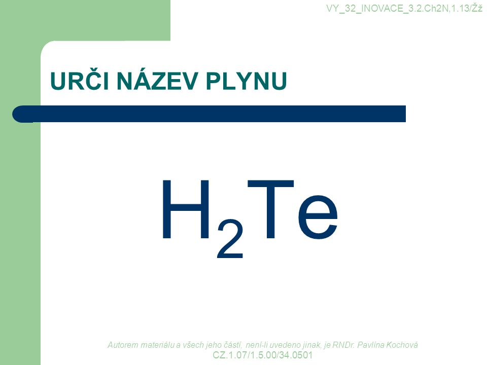 URČI NÁZEV PLYNU H 2 Te VY_32_INOVACE_3.2.Ch2N,1.13/Žž Autorem materiálu a všech jeho částí, není-li uvedeno jinak, je RNDr. Pavlína Kochová CZ.1.07/1