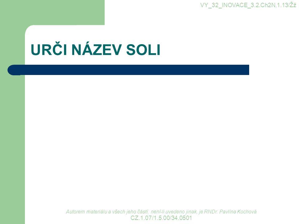 URČI NÁZEV SOLI VY_32_INOVACE_3.2.Ch2N,1.13/Žž Autorem materiálu a všech jeho částí, není-li uvedeno jinak, je RNDr. Pavlína Kochová CZ.1.07/1.5.00/34