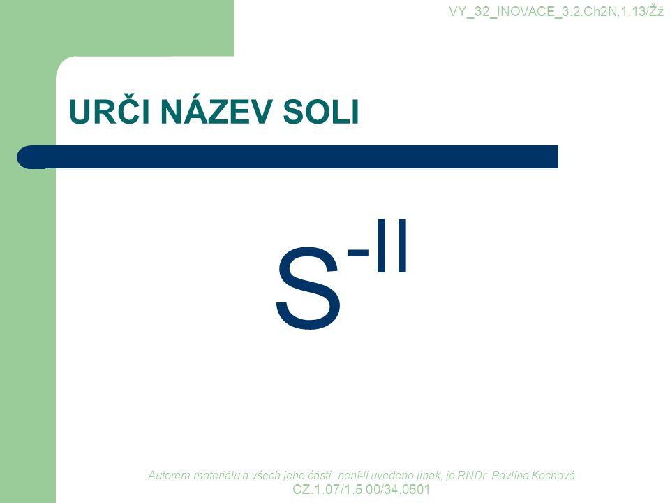URČI NÁZEV SOLI S -II VY_32_INOVACE_3.2.Ch2N,1.13/Žž Autorem materiálu a všech jeho částí, není-li uvedeno jinak, je RNDr. Pavlína Kochová CZ.1.07/1.5