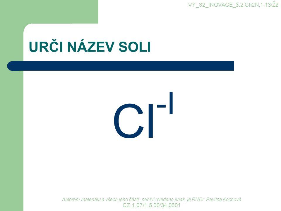 URČI NÁZEV SOLI Cl -I VY_32_INOVACE_3.2.Ch2N,1.13/Žž Autorem materiálu a všech jeho částí, není-li uvedeno jinak, je RNDr. Pavlína Kochová CZ.1.07/1.5