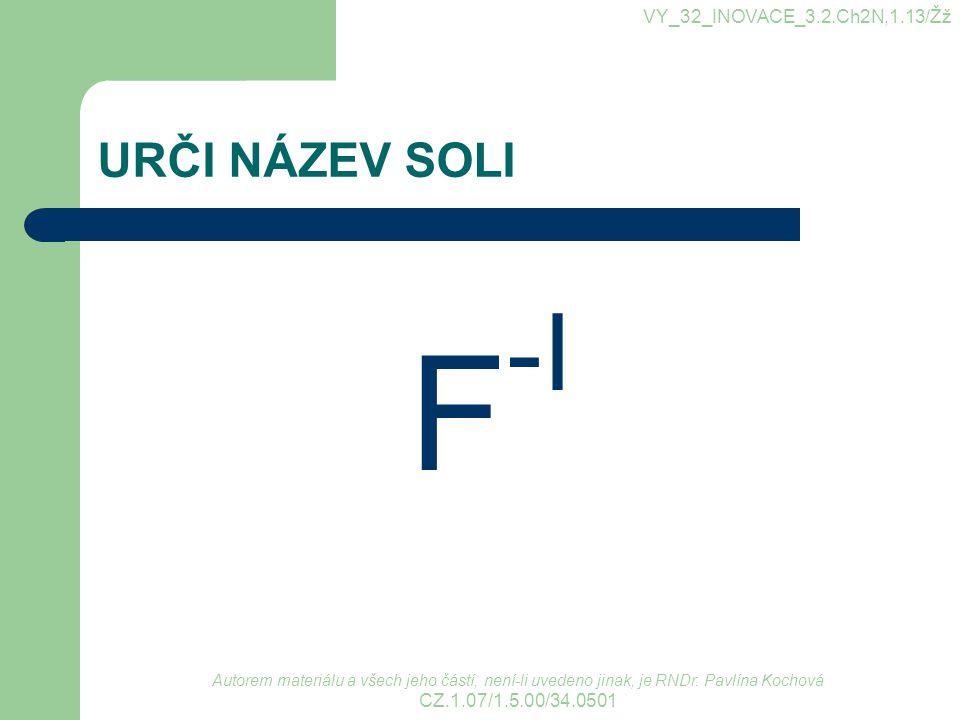 URČI NÁZEV SOLI F -I VY_32_INOVACE_3.2.Ch2N,1.13/Žž Autorem materiálu a všech jeho částí, není-li uvedeno jinak, je RNDr. Pavlína Kochová CZ.1.07/1.5.