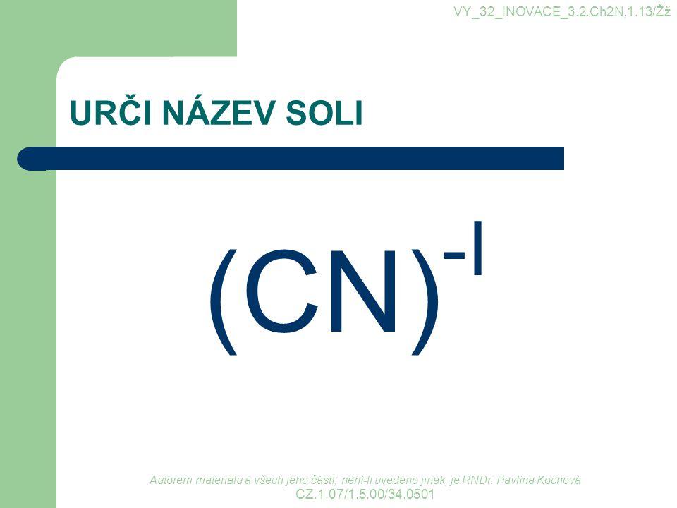URČI NÁZEV SOLI (CN) -I VY_32_INOVACE_3.2.Ch2N,1.13/Žž Autorem materiálu a všech jeho částí, není-li uvedeno jinak, je RNDr. Pavlína Kochová CZ.1.07/1
