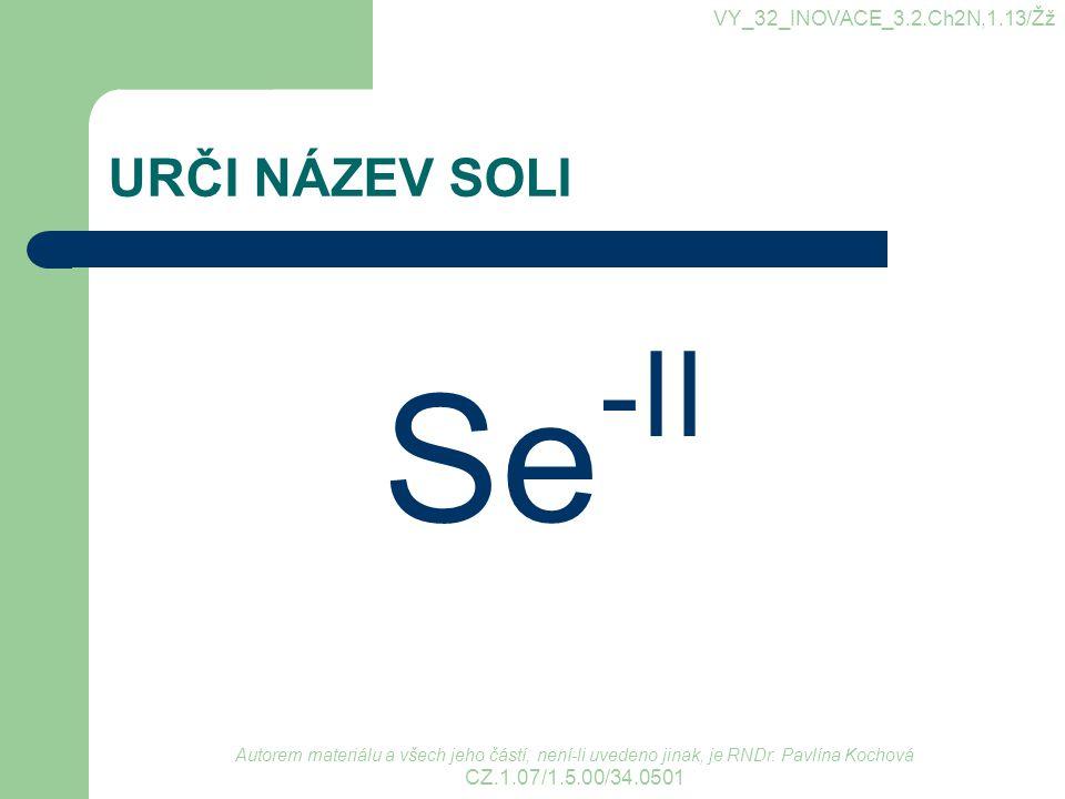 URČI NÁZEV SOLI Se -II VY_32_INOVACE_3.2.Ch2N,1.13/Žž Autorem materiálu a všech jeho částí, není-li uvedeno jinak, je RNDr. Pavlína Kochová CZ.1.07/1.