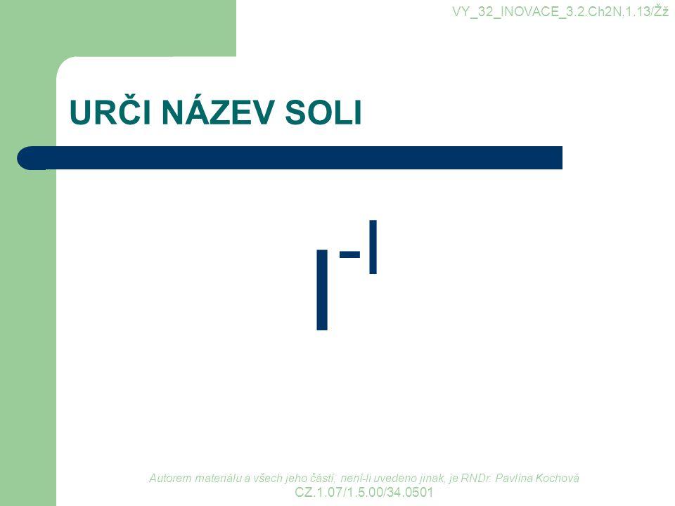 URČI NÁZEV SOLI I -I VY_32_INOVACE_3.2.Ch2N,1.13/Žž Autorem materiálu a všech jeho částí, není-li uvedeno jinak, je RNDr. Pavlína Kochová CZ.1.07/1.5.