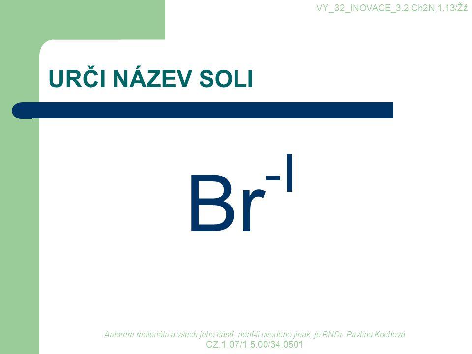URČI NÁZEV SOLI Br -I VY_32_INOVACE_3.2.Ch2N,1.13/Žž Autorem materiálu a všech jeho částí, není-li uvedeno jinak, je RNDr. Pavlína Kochová CZ.1.07/1.5