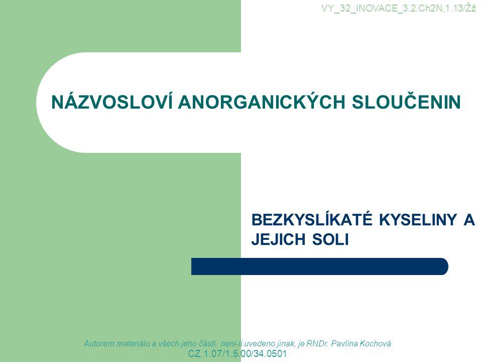 NÁZVOSLOVÍ ANORGANICKÝCH SLOUČENIN BEZKYSLÍKATÉ KYSELINY A JEJICH SOLI VY_32_INOVACE_3.2.Ch2N,1.13/Žž CZ.1.07/1.5.00/34.0501 Autorem materiálu a všech