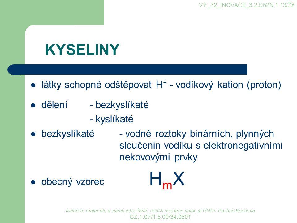 KYSELINY látky schopné odštěpovat H + - vodíkový kation (proton) dělení - bezkyslíkaté - kyslíkaté bezkyslíkaté - vodné roztoky binárních, plynných sl