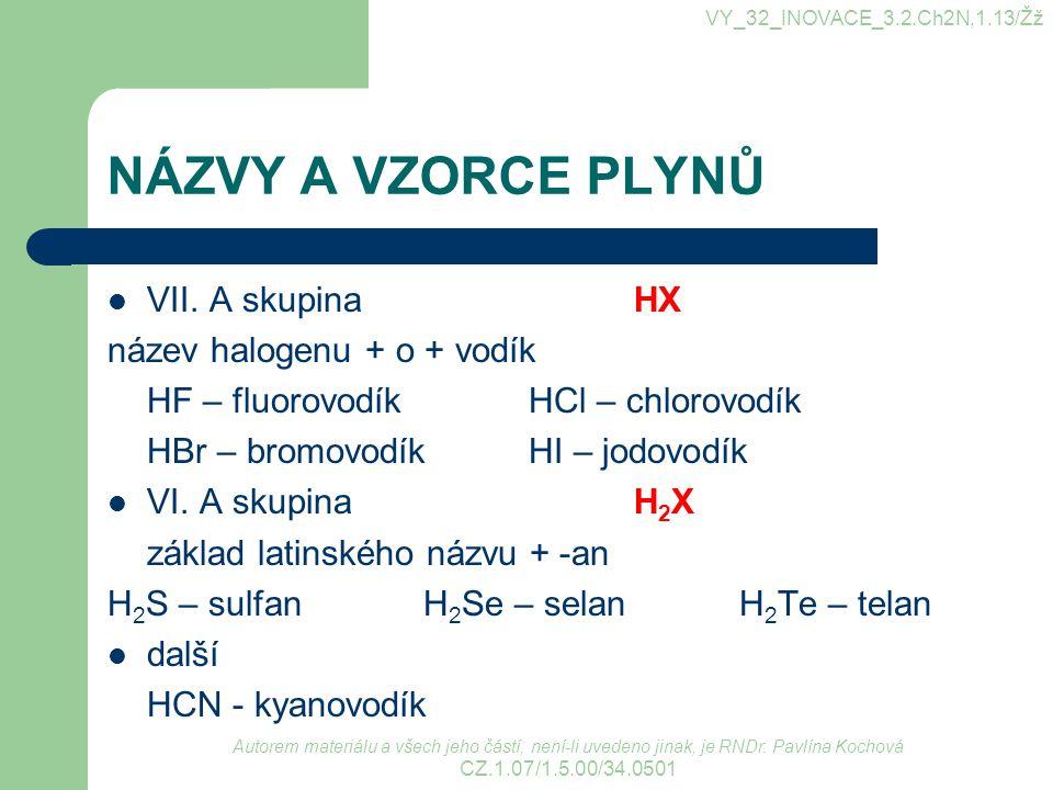 NÁZVY A VZORCE PLYNŮ VII. A skupinaHX název halogenu + o + vodík HF – fluorovodíkHCl – chlorovodík HBr – bromovodíkHI – jodovodík VI. A skupinaH 2 X z