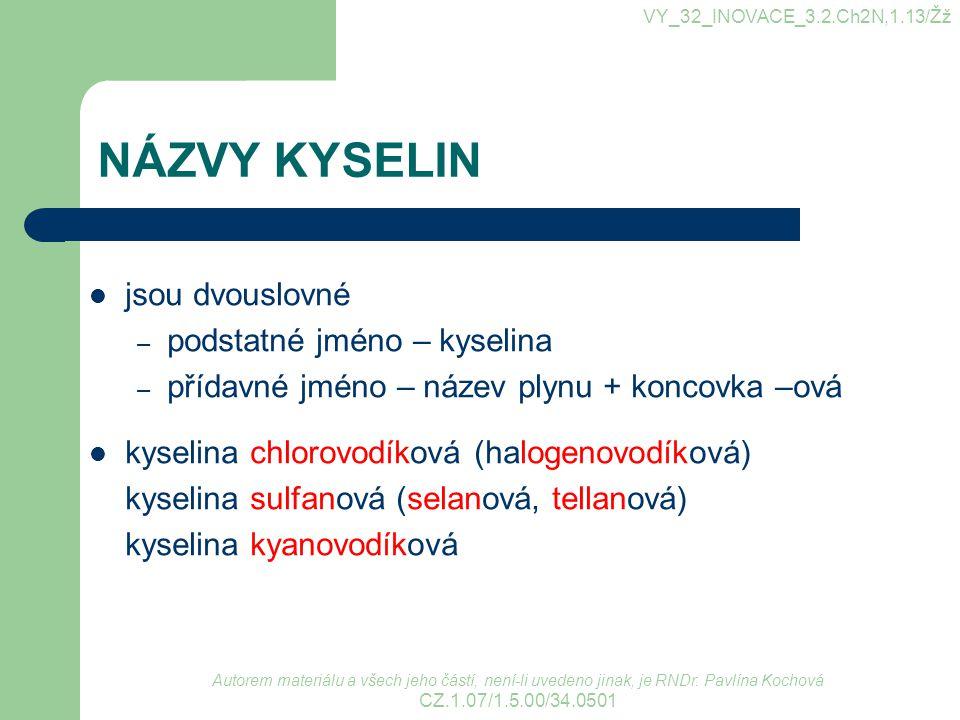NÁZVY KYSELIN jsou dvouslovné – podstatné jméno – kyselina – přídavné jméno – název plynu + koncovka –ová kyselina chlorovodíková (halogenovodíková) k