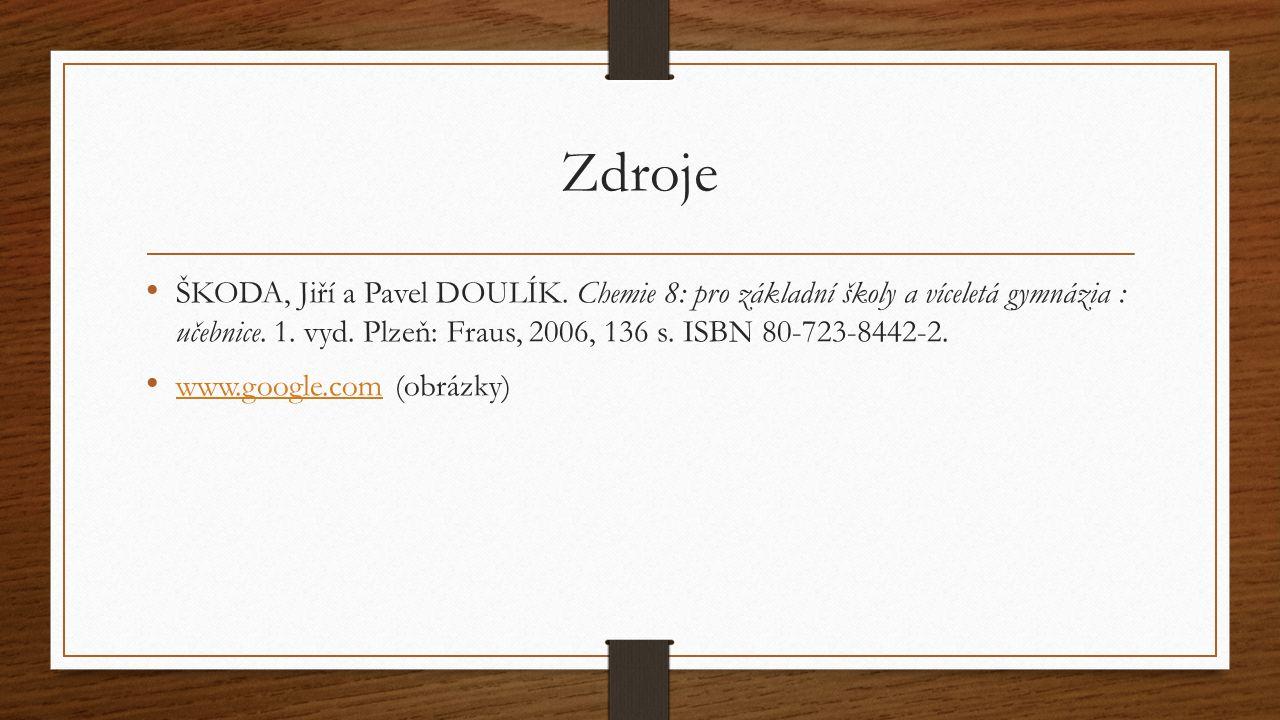 Zdroje ŠKODA, Jiří a Pavel DOULÍK. Chemie 8: pro základní školy a víceletá gymnázia : učebnice. 1. vyd. Plzeň: Fraus, 2006, 136 s. ISBN 80-723-8442-2.