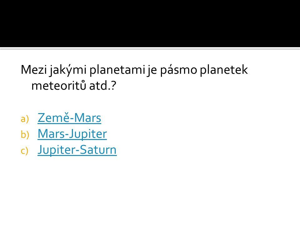 Mezi jakými planetami je pásmo planetek meteoritů atd.? a) Země-Mars Země-Mars b) Mars-Jupiter Mars-Jupiter c) Jupiter-Saturn Jupiter-Saturn