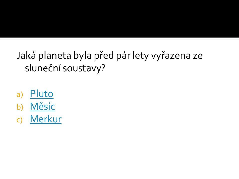 Jaká planeta byla před pár lety vyřazena ze sluneční soustavy? a) Pluto Pluto b) Měsíc Měsíc c) Merkur Merkur
