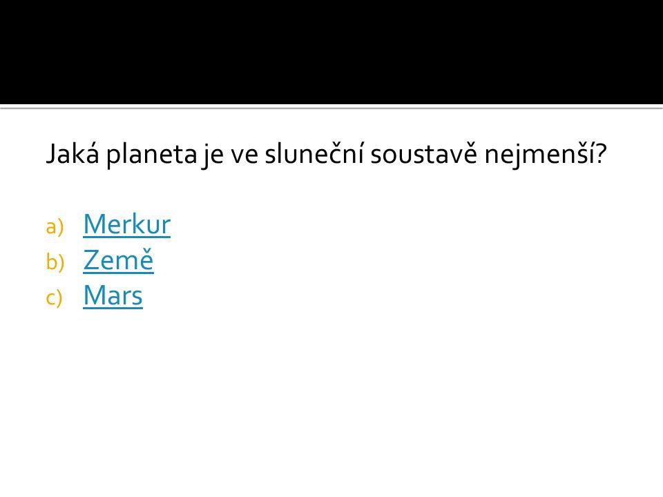 Jaká planeta je ve sluneční soustavě nejmenší? a) Merkur Merkur b) Země Země c) Mars Mars