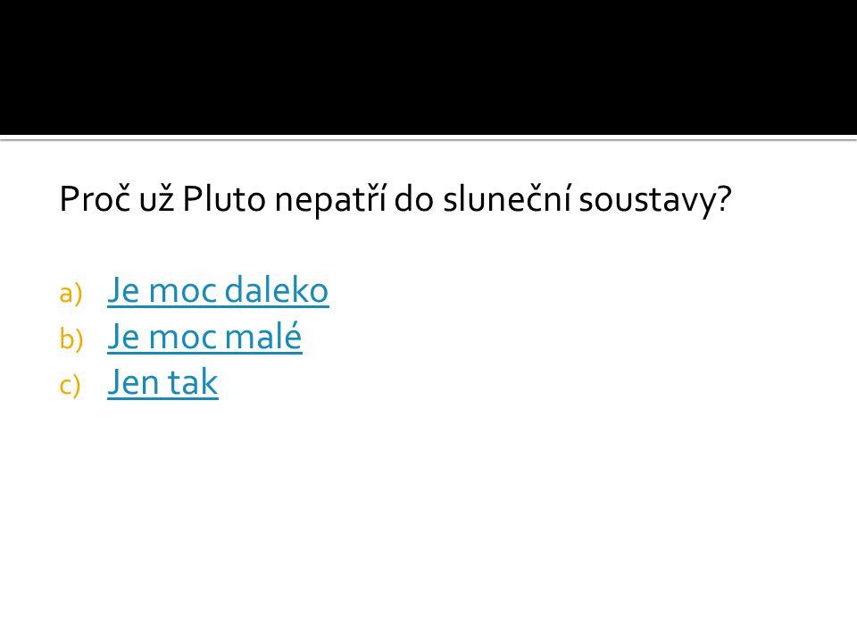 Proč už Pluto nepatří do sluneční soustavy? a) Je moc daleko Je moc daleko b) Je moc malé Je moc malé c) Jen tak Jen tak