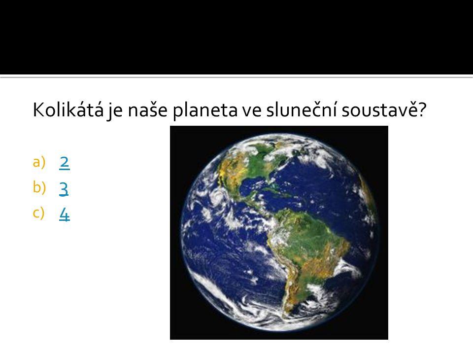 Kolikátá je naše planeta ve sluneční soustavě? a) 2 2 b) 3 3 c) 4 4