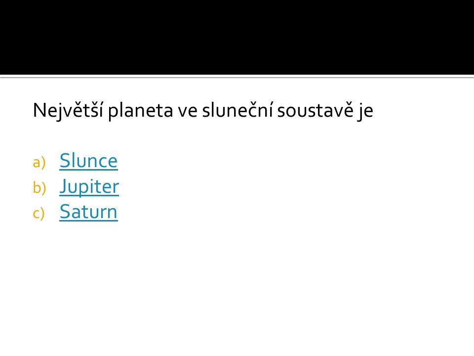 Největší planeta ve sluneční soustavě je a) Slunce Slunce b) Jupiter Jupiter c) Saturn Saturn
