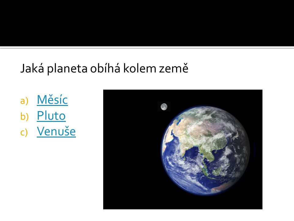 Jaká planeta obíhá kolem země a) Měsíc Měsíc b) Pluto Pluto c) Venuše Venuše